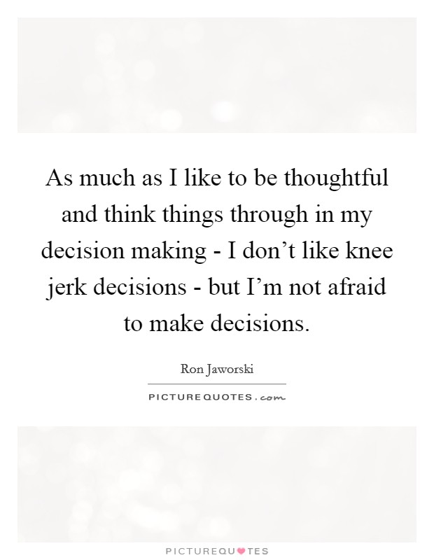 As much as I like to be thoughtful and think things through in my decision making - I don't like knee jerk decisions - but I'm not afraid to make decisions Picture Quote #1