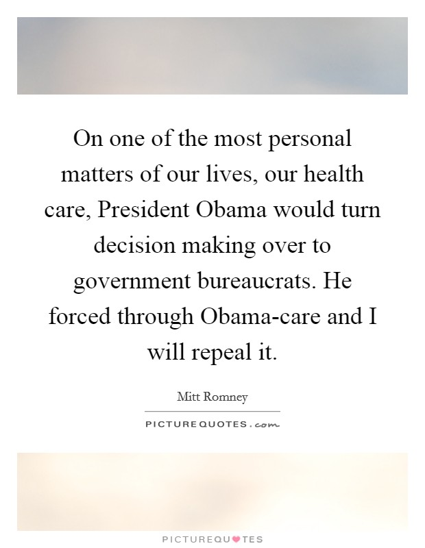 On one of the most personal matters of our lives, our health care, President Obama would turn decision making over to government bureaucrats. He forced through Obama-care and I will repeal it Picture Quote #1