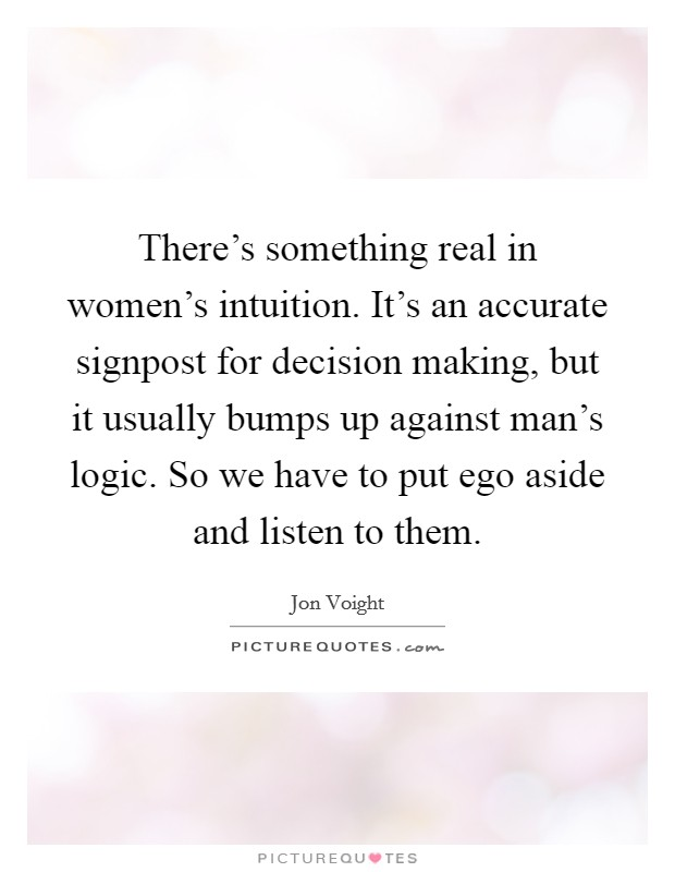 There's something real in women's intuition. It's an accurate signpost for decision making, but it usually bumps up against man's logic. So we have to put ego aside and listen to them Picture Quote #1