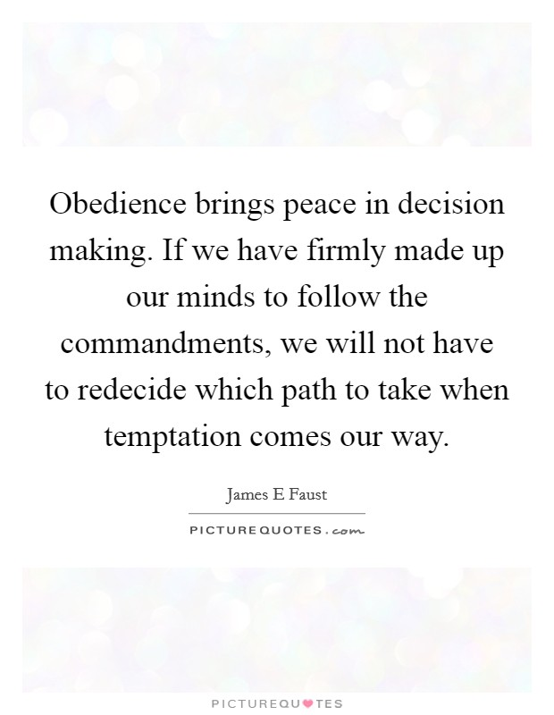 Obedience brings peace in decision making. If we have firmly made up our minds to follow the commandments, we will not have to redecide which path to take when temptation comes our way Picture Quote #1