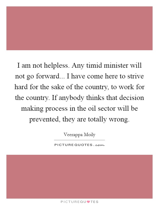 I am not helpless. Any timid minister will not go forward... I have come here to strive hard for the sake of the country, to work for the country. If anybody thinks that decision making process in the oil sector will be prevented, they are totally wrong Picture Quote #1
