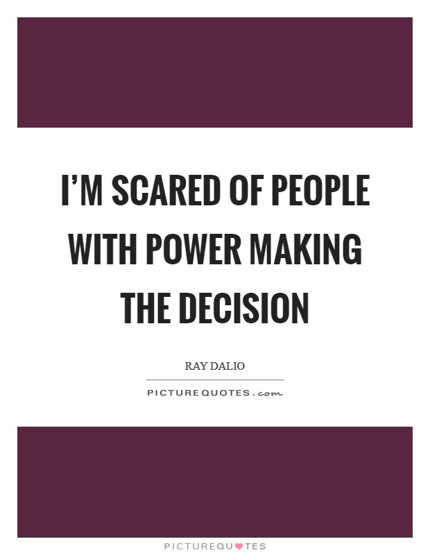 I'm scared of people with power making the decision Picture Quote #1