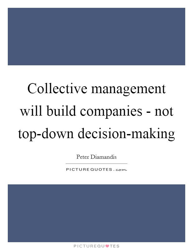 Collective management will build companies - not top-down decision-making Picture Quote #1