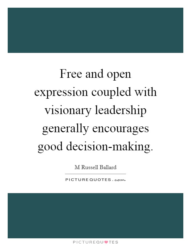Free and open expression coupled with visionary leadership generally encourages good decision-making Picture Quote #1