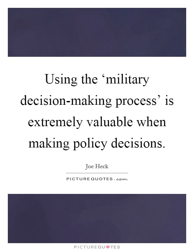 Using the 'military decision-making process' is extremely valuable when making policy decisions Picture Quote #1