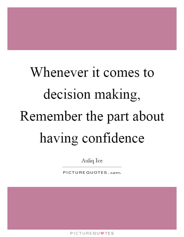 Whenever it comes to decision making, Remember the part about having confidence Picture Quote #1