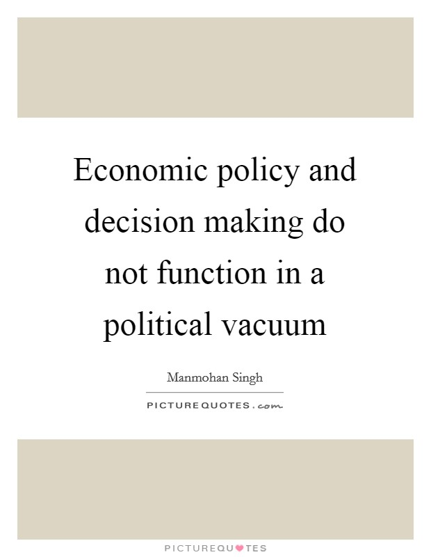 Economic policy and decision making do not function in a political vacuum Picture Quote #1