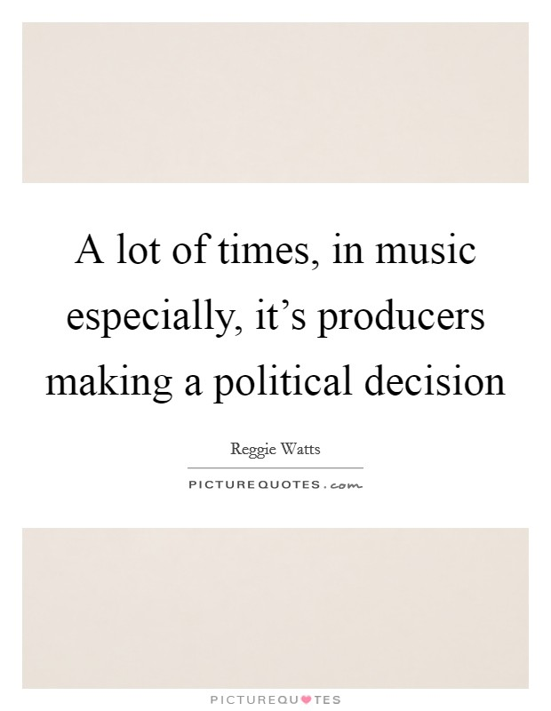 A lot of times, in music especially, it's producers making a political decision Picture Quote #1