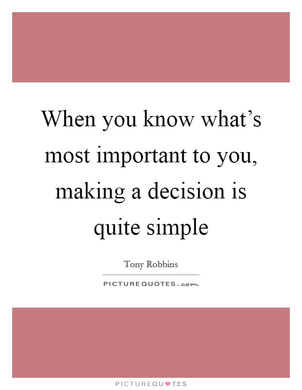 When you know what's most important to you, making a decision is quite simple Picture Quote #1