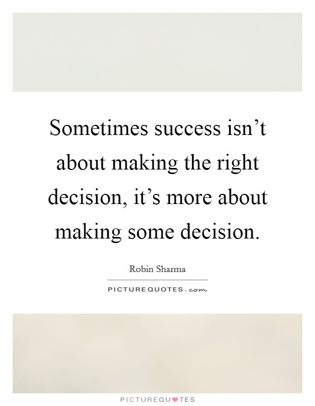 Sometimes success isn't about making the right decision, it's more about making some decision Picture Quote #1