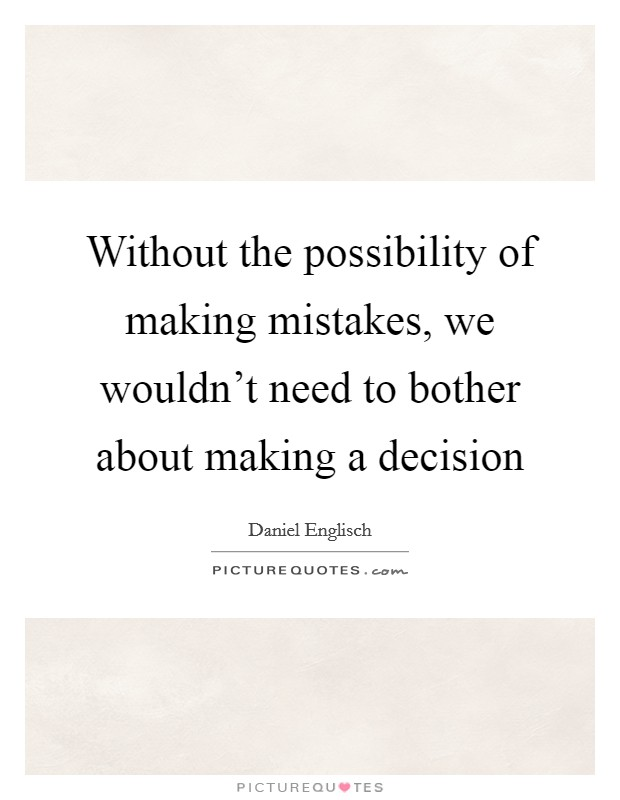 Without the possibility of making mistakes, we wouldn't need to bother about making a decision Picture Quote #1