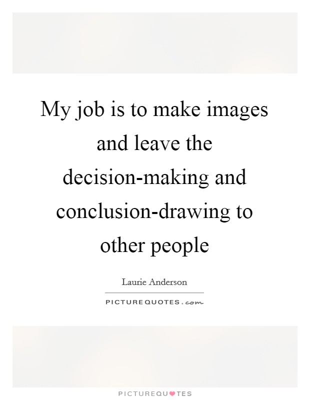 My job is to make images and leave the decision-making and conclusion-drawing to other people Picture Quote #1