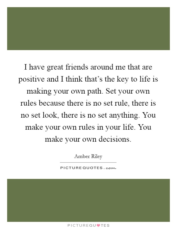 I have great friends around me that are positive and I think that's the key to life is making your own path. Set your own rules because there is no set rule, there is no set look, there is no set anything. You make your own rules in your life. You make your own decisions Picture Quote #1