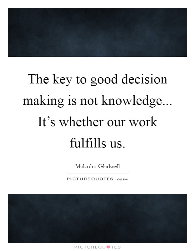 The key to good decision making is not knowledge... It's whether our work fulfills us Picture Quote #1