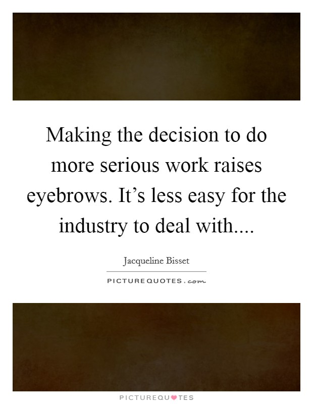 Making the decision to do more serious work raises eyebrows. It's less easy for the industry to deal with Picture Quote #1