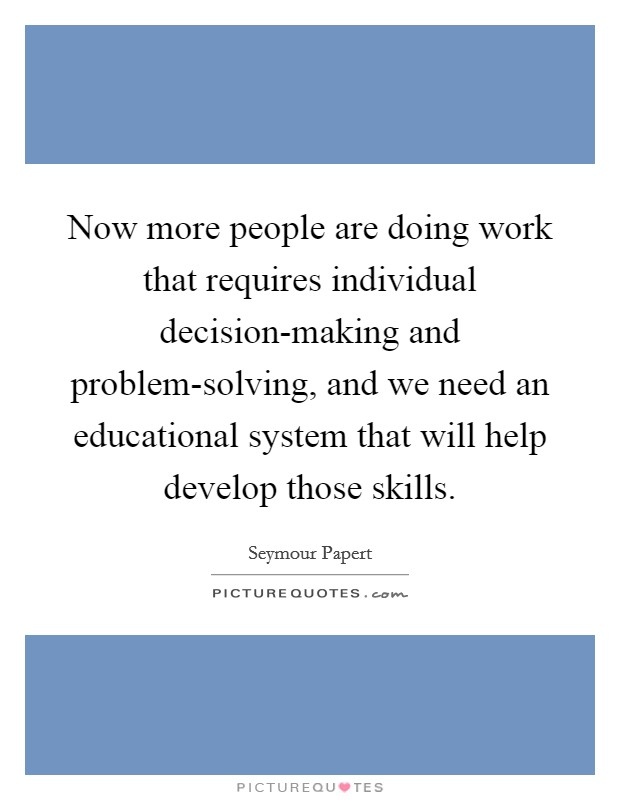 Now more people are doing work that requires individual decision-making and problem-solving, and we need an educational system that will help develop those skills Picture Quote #1