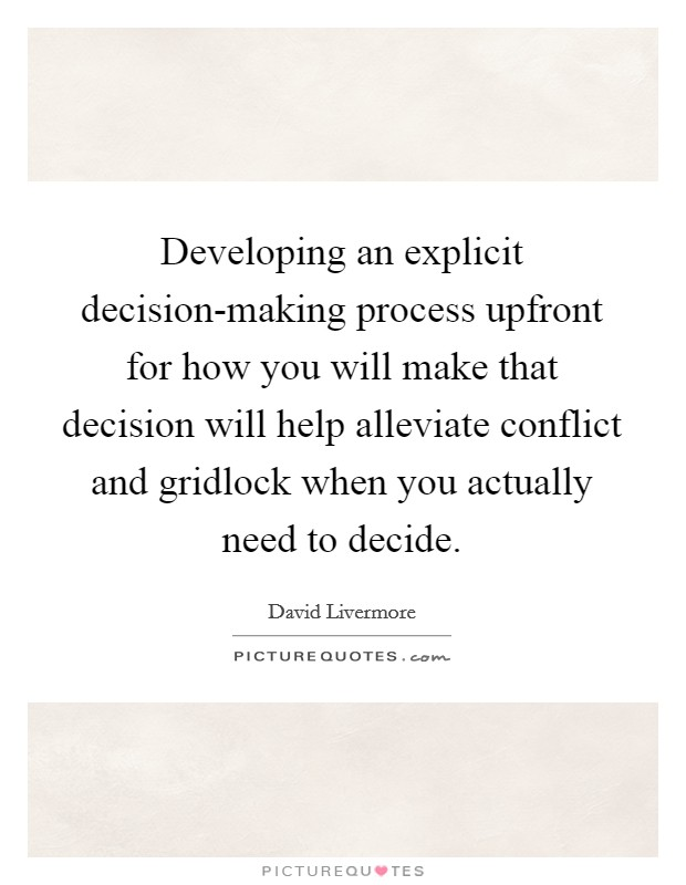 Developing an explicit decision-making process upfront for how you will make that decision will help alleviate conflict and gridlock when you actually need to decide Picture Quote #1