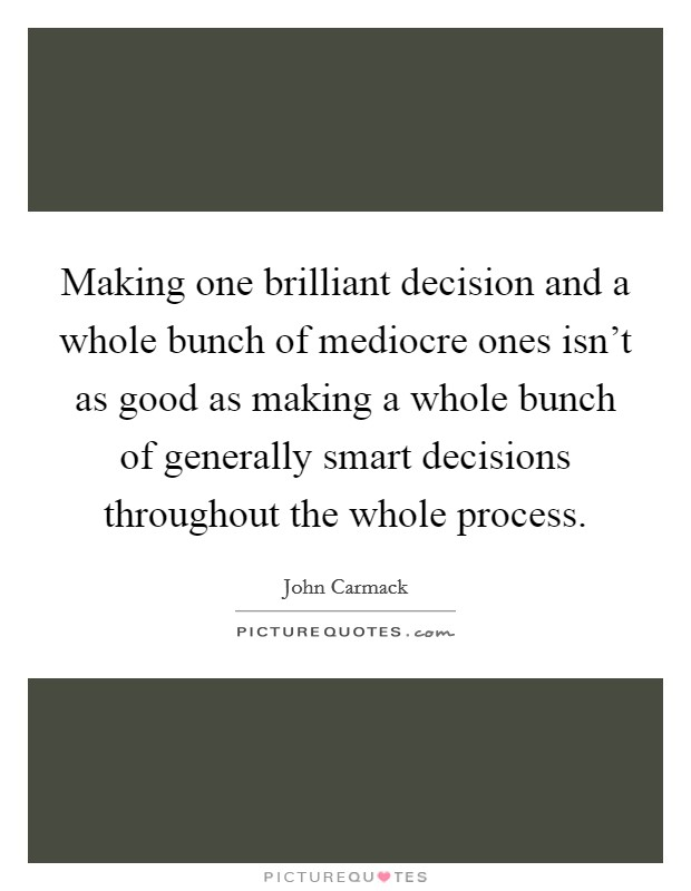 Making one brilliant decision and a whole bunch of mediocre ones isn't as good as making a whole bunch of generally smart decisions throughout the whole process Picture Quote #1