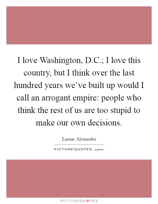 I love Washington, D.C.; I love this country, but I think over the last hundred years we've built up would I call an arrogant empire: people who think the rest of us are too stupid to make our own decisions Picture Quote #1