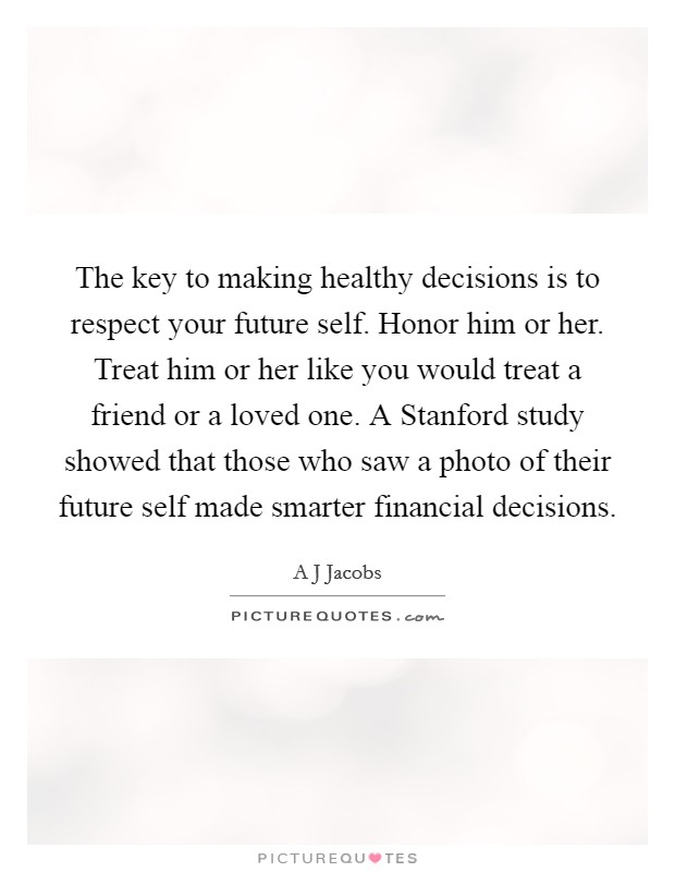 The key to making healthy decisions is to respect your future self. Honor him or her. Treat him or her like you would treat a friend or a loved one. A Stanford study showed that those who saw a photo of their future self made smarter financial decisions Picture Quote #1