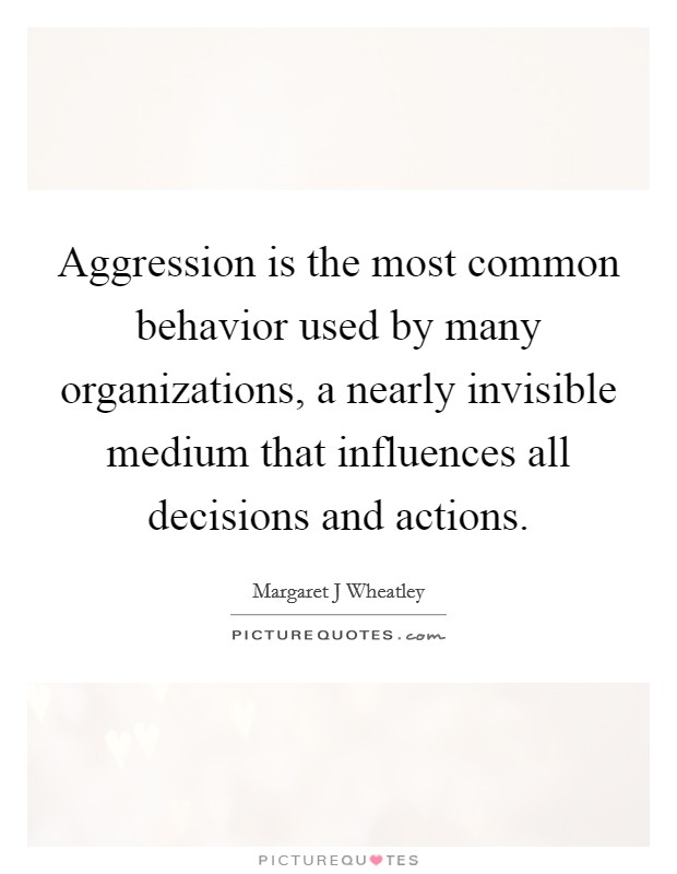 Aggression is the most common behavior used by many organizations, a nearly invisible medium that influences all decisions and actions Picture Quote #1