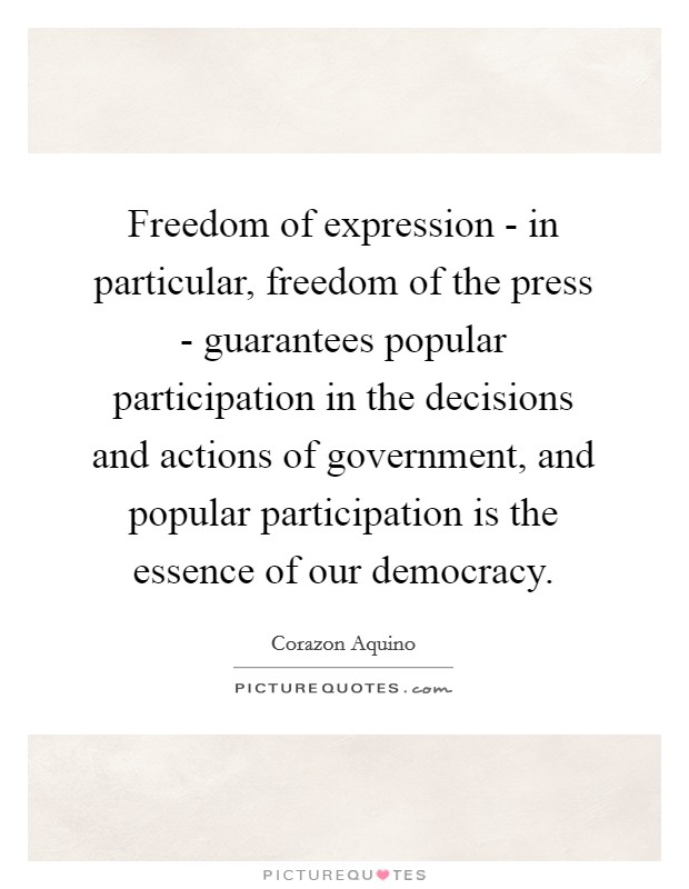 Freedom of expression - in particular, freedom of the press - guarantees popular participation in the decisions and actions of government, and popular participation is the essence of our democracy Picture Quote #1