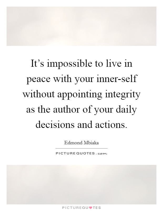It's impossible to live in peace with your inner-self without appointing integrity as the author of your daily decisions and actions Picture Quote #1