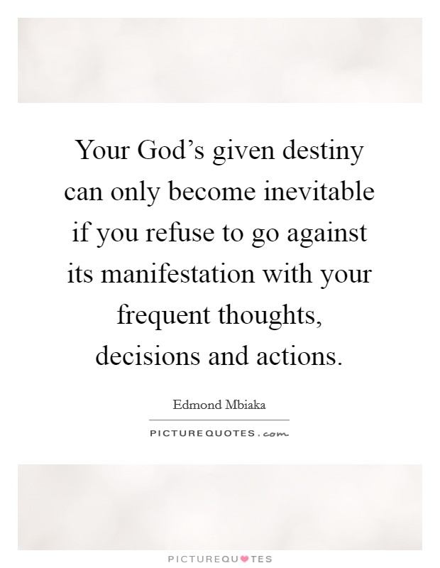 Your God's given destiny can only become inevitable if you refuse to go against its manifestation with your frequent thoughts, decisions and actions Picture Quote #1