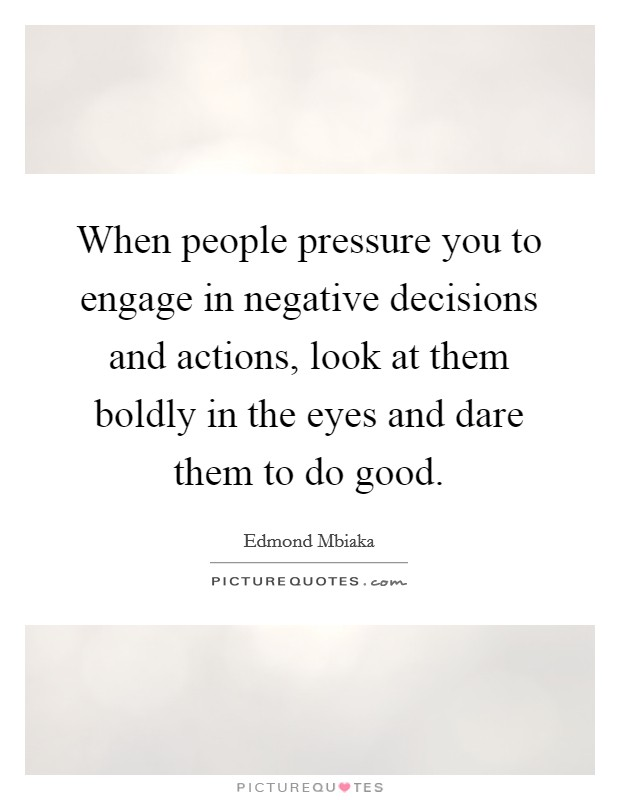 When people pressure you to engage in negative decisions and actions, look at them boldly in the eyes and dare them to do good Picture Quote #1