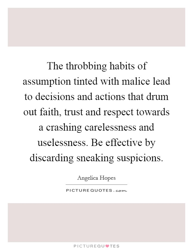 The throbbing habits of assumption tinted with malice lead to decisions and actions that drum out faith, trust and respect towards a crashing carelessness and uselessness. Be effective by discarding sneaking suspicions Picture Quote #1