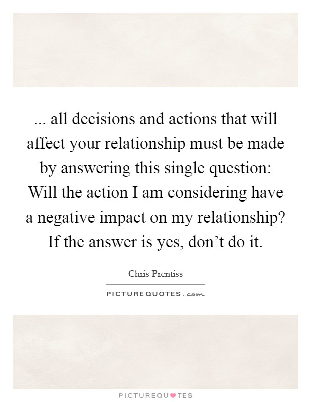 ... all decisions and actions that will affect your relationship must be made by answering this single question: Will the action I am considering have a negative impact on my relationship? If the answer is yes, don't do it. Picture Quote #1