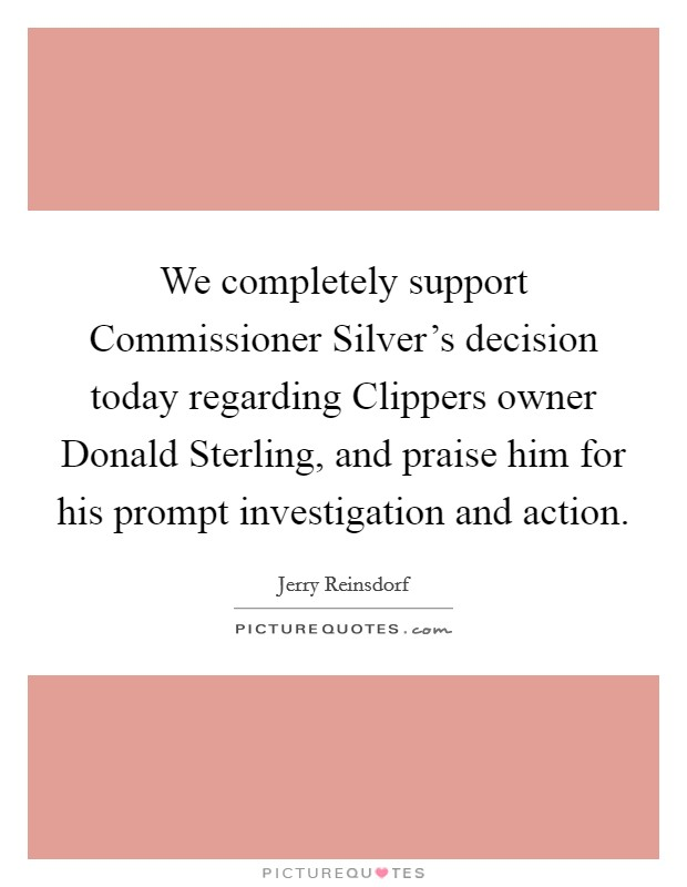 We completely support Commissioner Silver's decision today regarding Clippers owner Donald Sterling, and praise him for his prompt investigation and action Picture Quote #1