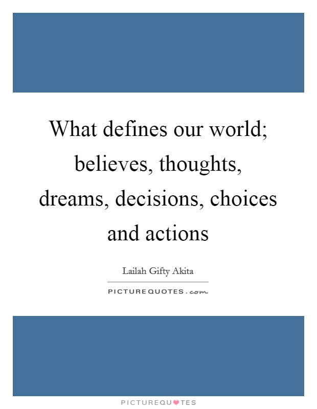 What defines our world; believes, thoughts, dreams, decisions, choices and actions Picture Quote #1