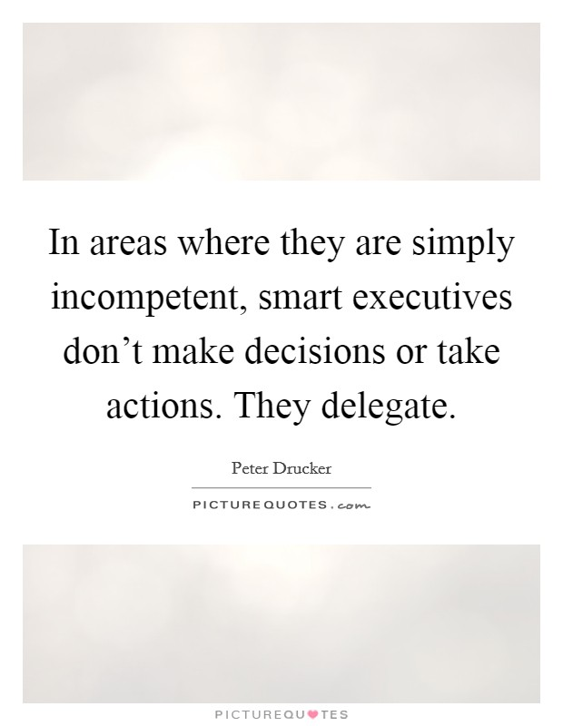 In areas where they are simply incompetent, smart executives don't make decisions or take actions. They delegate Picture Quote #1
