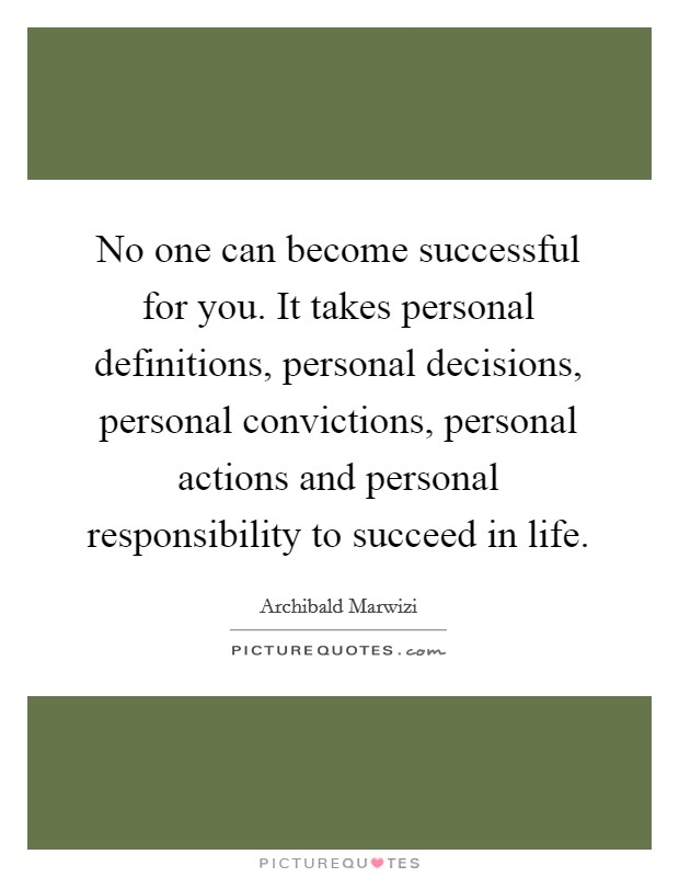No one can become successful for you. It takes personal definitions, personal decisions, personal convictions, personal actions and personal responsibility to succeed in life Picture Quote #1