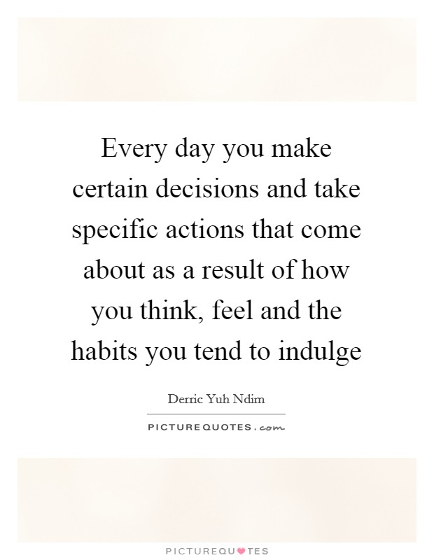 Every day you make certain decisions and take specific actions that come about as a result of how you think, feel and the habits you tend to indulge Picture Quote #1