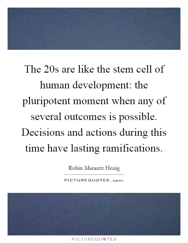 The 20s are like the stem cell of human development: the pluripotent moment when any of several outcomes is possible. Decisions and actions during this time have lasting ramifications Picture Quote #1