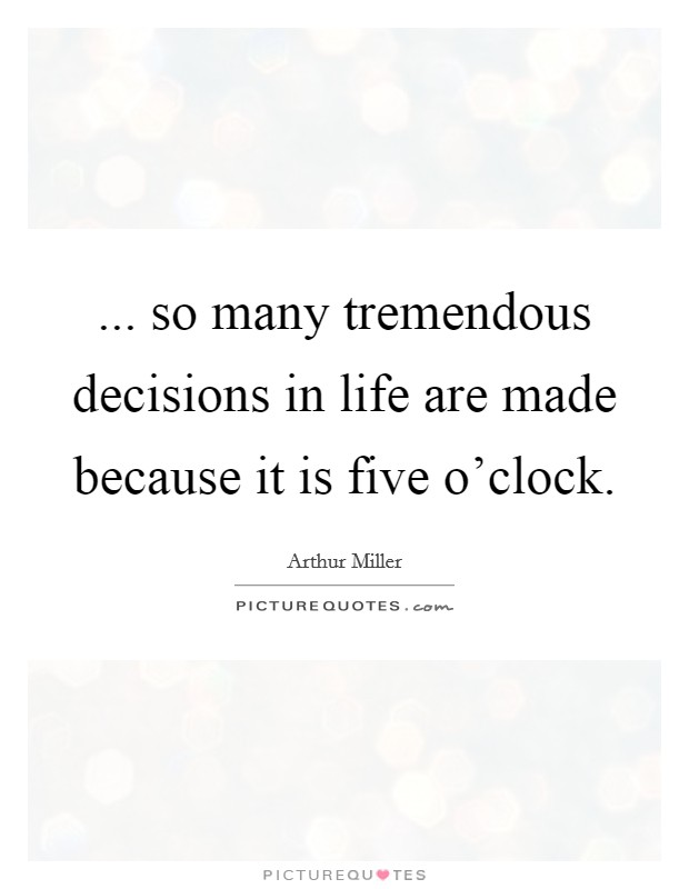 ... so many tremendous decisions in life are made because it is five o'clock Picture Quote #1