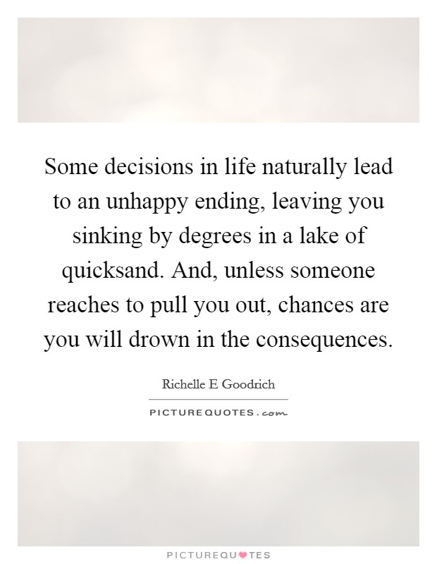 Some decisions in life naturally lead to an unhappy ending, leaving you sinking by degrees in a lake of quicksand. And, unless someone reaches to pull you out, chances are you will drown in the consequences Picture Quote #1
