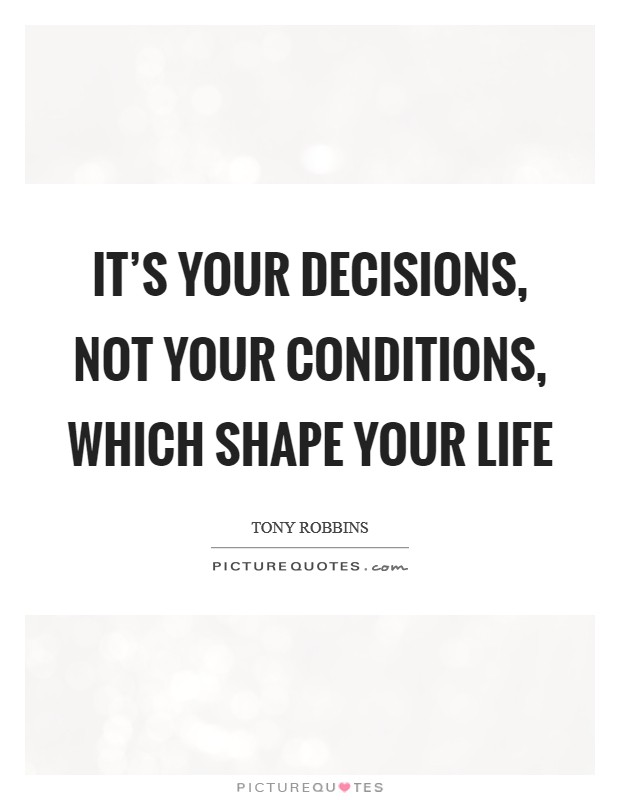 It's your decisions, not your conditions, which shape your life Picture Quote #1