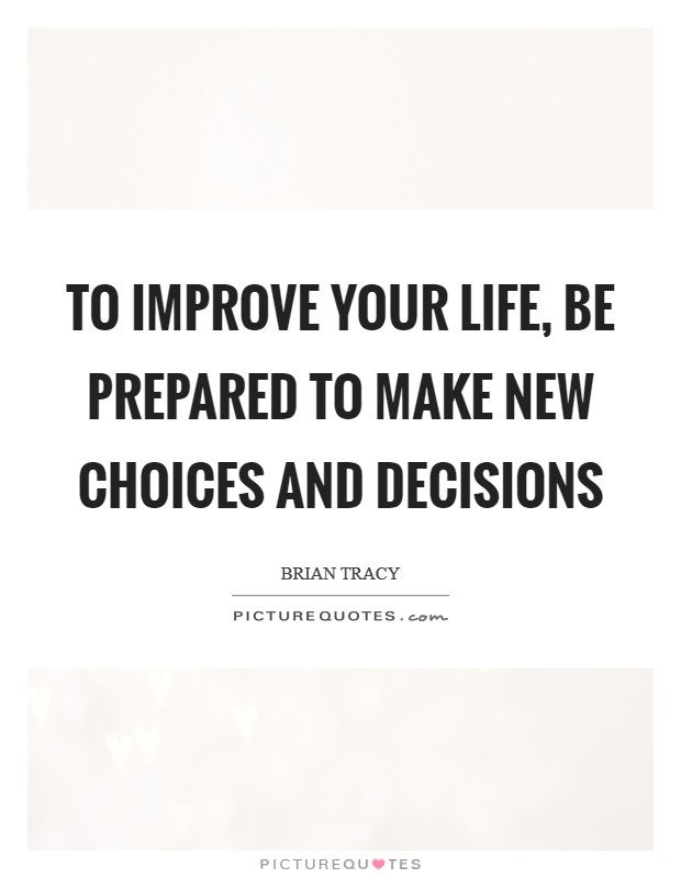 To improve your life, be prepared to make new choices and decisions Picture Quote #1