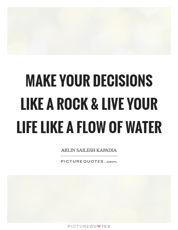 Make your decisions like a rock and live your life like a flow of water Picture Quote #1