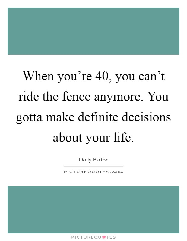 When you're 40, you can't ride the fence anymore. You gotta make definite decisions about your life Picture Quote #1