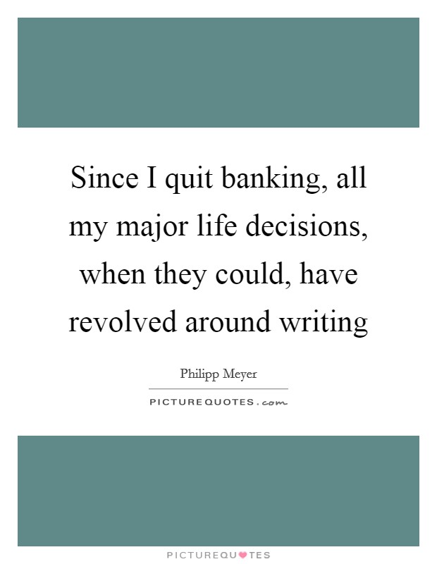 Since I quit banking, all my major life decisions, when they could, have revolved around writing Picture Quote #1