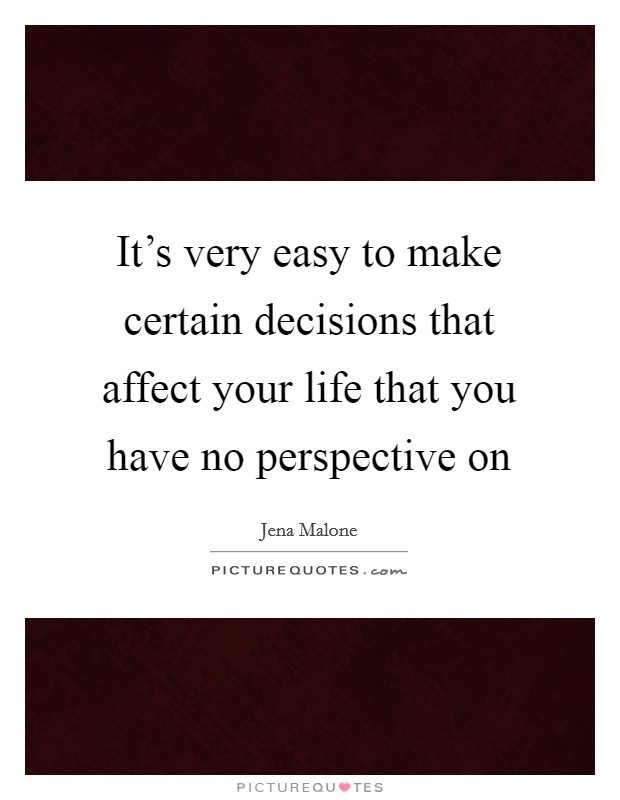 It's very easy to make certain decisions that affect your life that you have no perspective on Picture Quote #1