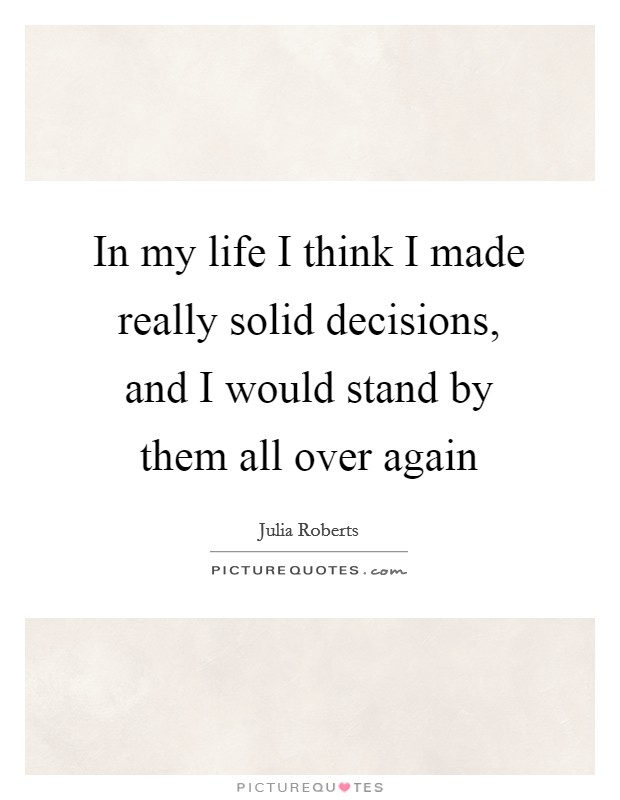 In my life I think I made really solid decisions, and I would stand by them all over again Picture Quote #1