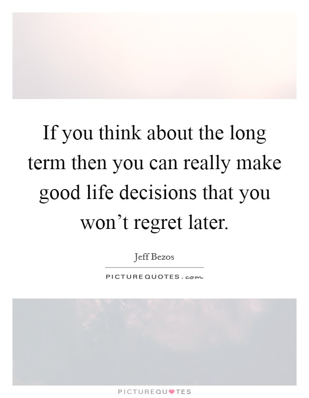 If you think about the long term then you can really make good life decisions that you won't regret later. Picture Quote #1