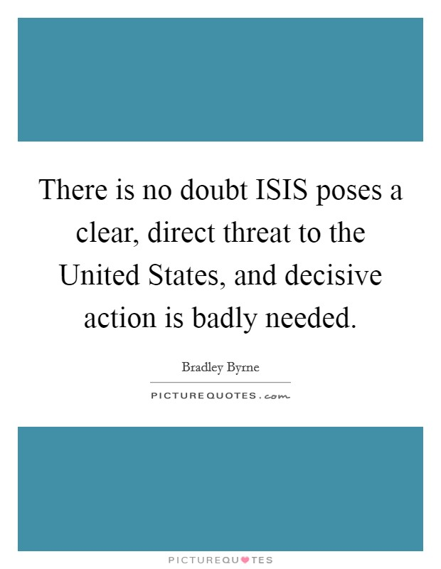 There is no doubt ISIS poses a clear, direct threat to the United States, and decisive action is badly needed Picture Quote #1