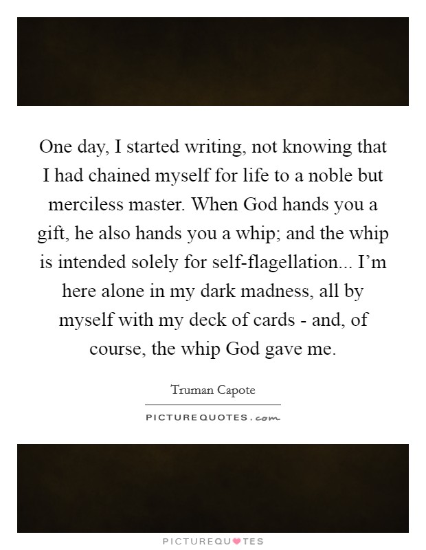 One day, I started writing, not knowing that I had chained myself for life to a noble but merciless master. When God hands you a gift, he also hands you a whip; and the whip is intended solely for self-flagellation... I'm here alone in my dark madness, all by myself with my deck of cards - and, of course, the whip God gave me Picture Quote #1