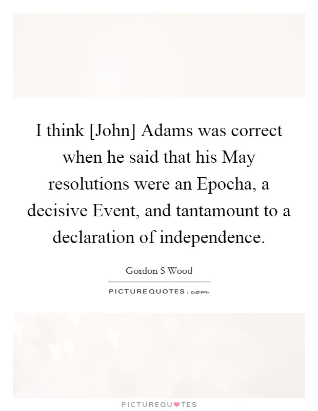 I think [John] Adams was correct when he said that his May resolutions were an Epocha, a decisive Event, and tantamount to a declaration of independence Picture Quote #1